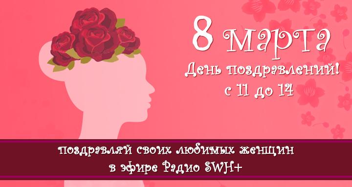 8 марта в эфире Радио SWH+ особый день – День поздравлений!